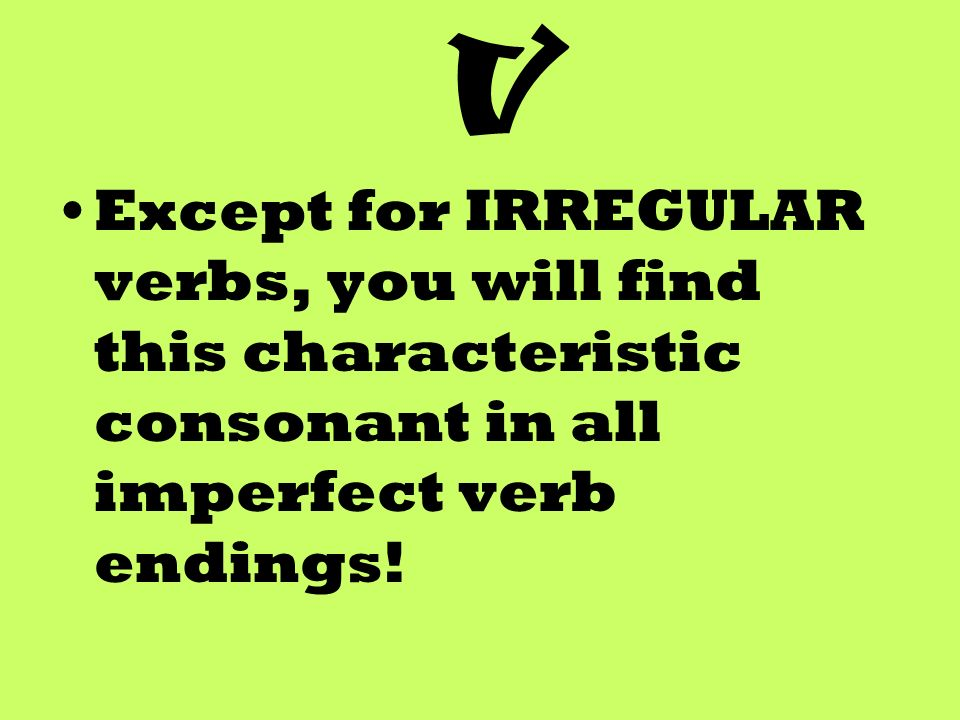 V Except for IRREGULAR verbs, you will find this characteristic consonant in all imperfect verb endings!