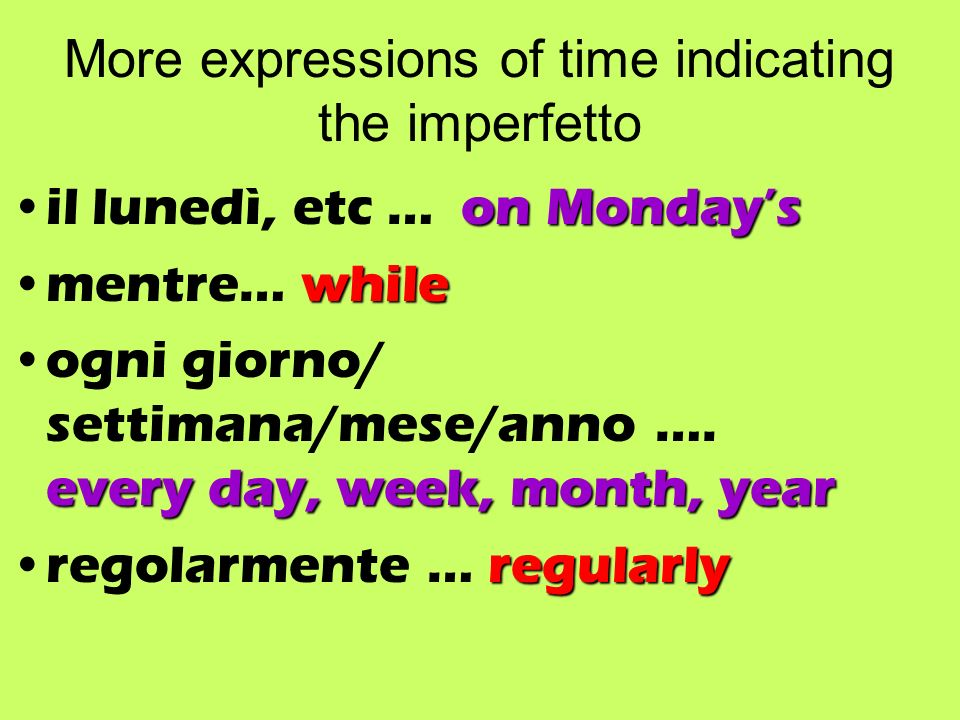 More expressions of time indicating the imperfetto on Mondaysil lunedì, etc … on Mondays whilementre… while every day, week, month, yearogni giorno/ settimana/mese/anno ….