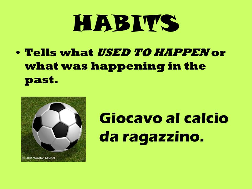 HABITS Tells what USED TO HAPPEN or what was happening in the past. Giocavo al calcio da ragazzino.