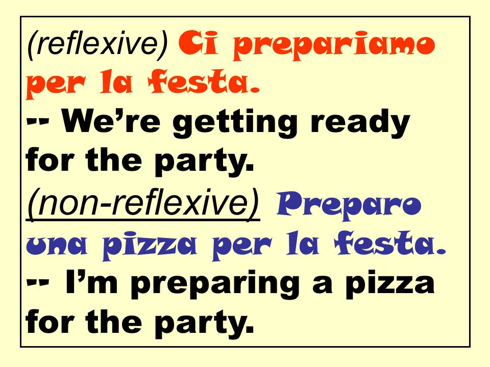 (reflexive) Ci prepariamo per la festa. -- Were getting ready for the party. (non-reflexive) Preparo una pizza per la festa. -- Im preparing a pizza f