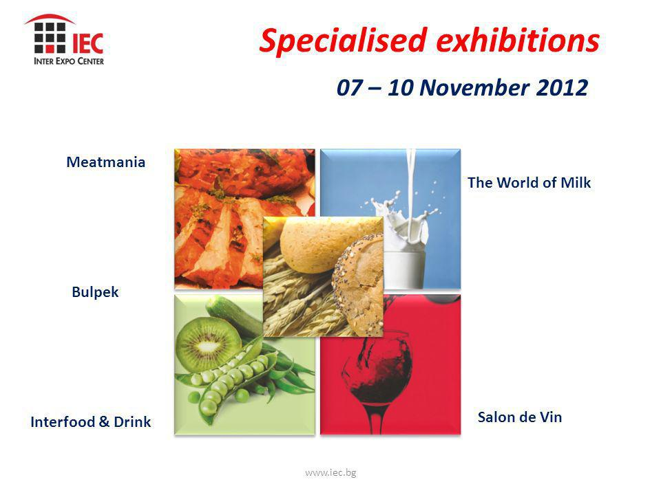 Specialised exhibitions 07 – 10 November 2012 www.iec.bg Meatmania The World of Milk Interfood & Drink Salon de Vin Bulpek