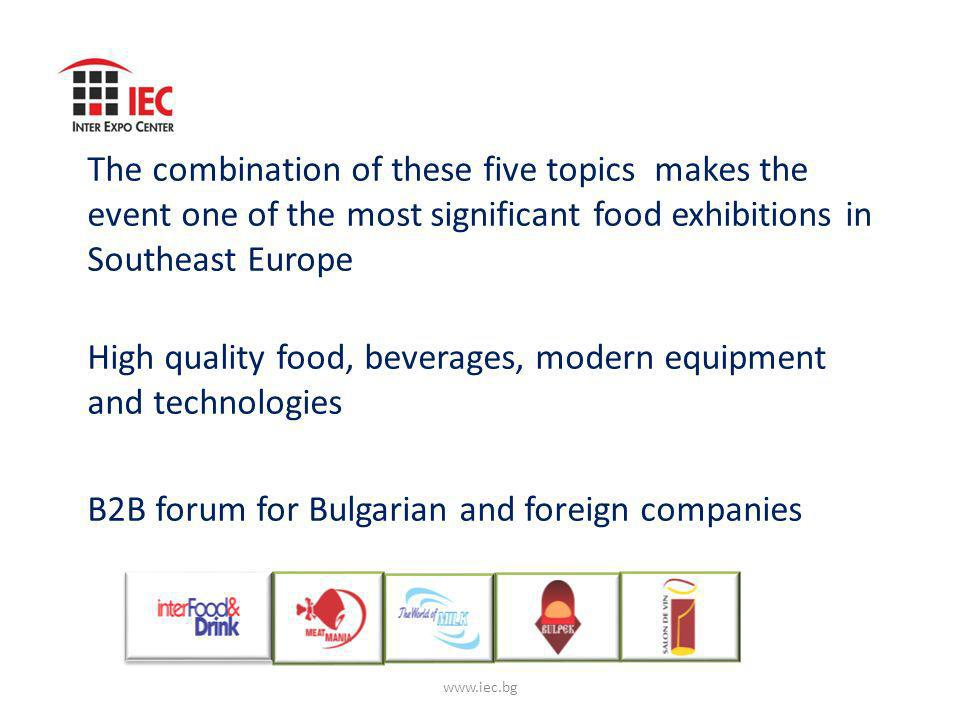 The combination of these five topics makes the event one of the most significant food exhibitions in Southeast Europe High quality food, beverages, modern equipment and technologies B2B forum for Bulgarian and foreign companies www.iec.bg