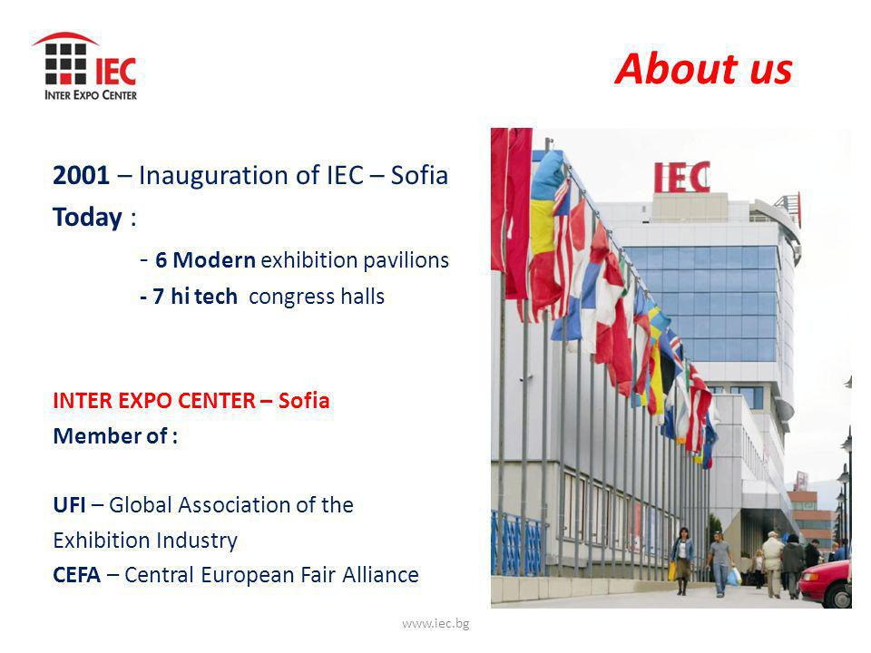 About us 2001 – Inauguration of IEC – Sofia Today : - 6 Modern exhibition pavilions - 7 hi tech congress halls INTER EXPO CENTER – Sofia Member of : UFI – Global Association of the Exhibition Industry CEFA – Central European Fair Alliance www.iec.bg