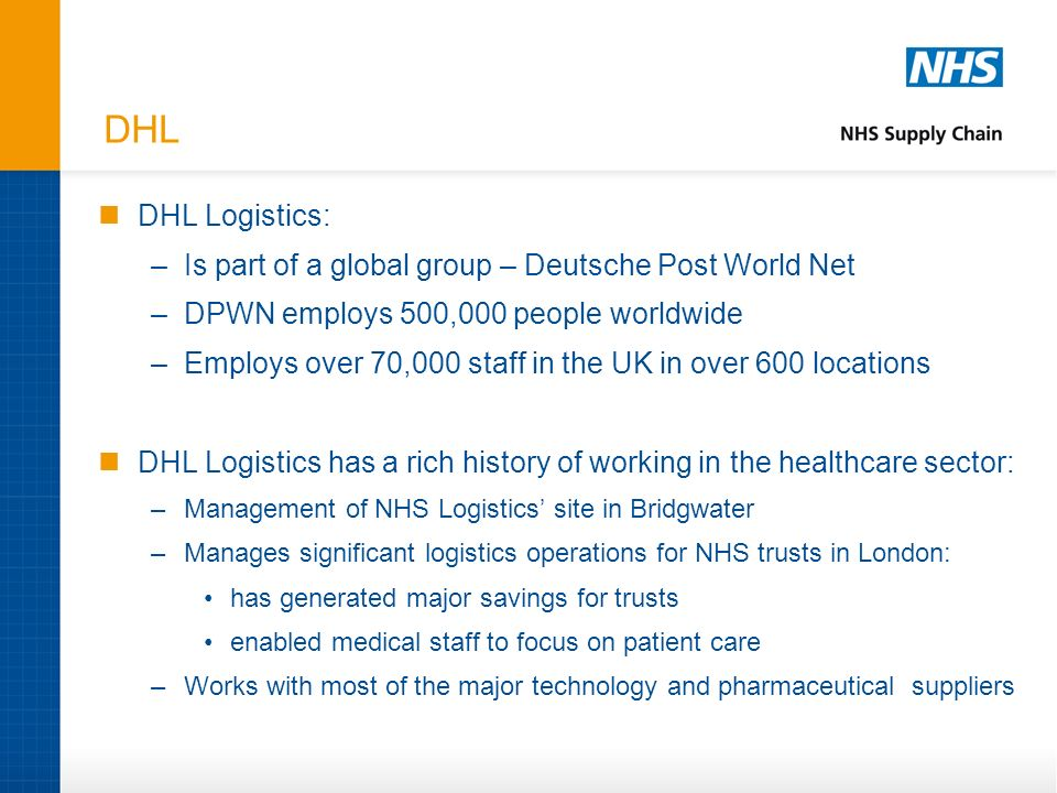 DHL DHL Logistics: –Is part of a global group – Deutsche Post World Net –DPWN employs 500,000 people worldwide –Employs over 70,000 staff in the UK in