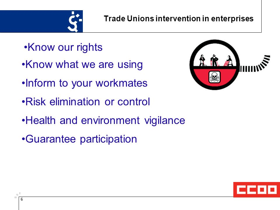 6 Trade Unions intervention in enterprises Know our rights Know what we are using Inform to your workmates Risk elimination or control Health and environment vigilance Guarantee participation