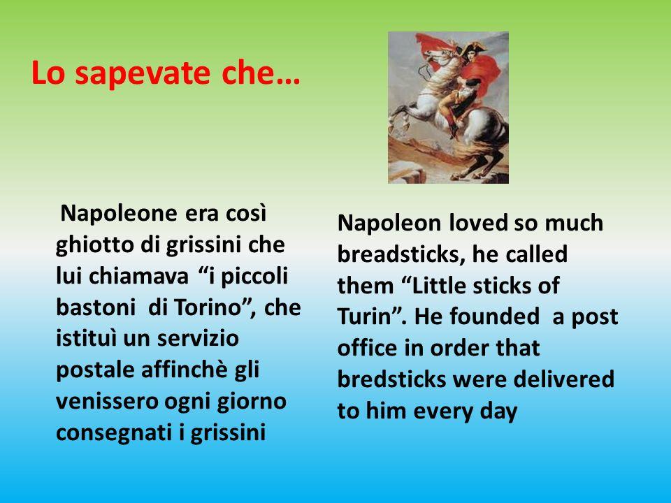 Lo sapevate che… Napoleone era così ghiotto di grissini che lui chiamava i piccoli bastoni di Torino, che istituì un servizio postale affinchè gli venissero ogni giorno consegnati i grissini Napoleon loved so much breadsticks, he called them Little sticks of Turin.