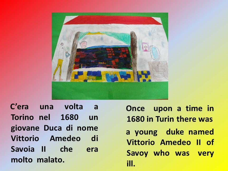 Cera una volta a Torino nel 1680 un giovane Duca di nome Vittorio Amedeo di Savoia II che era molto malato.