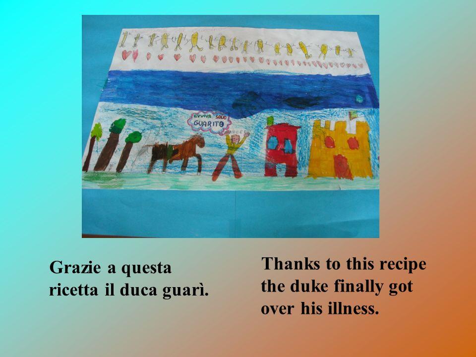 Grazie a questa ricetta il duca guarì. Thanks to this recipe the duke finally got over his illness.