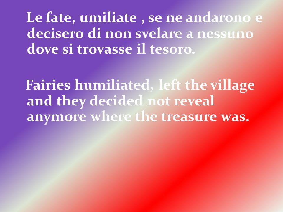 Le fate, umiliate, se ne andarono e decisero di non svelare a nessuno dove si trovasse il tesoro.