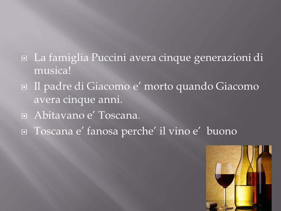 La famiglia Puccini avera cinque generazioni di musica! Il padre di Giacomo e morto quando Giacomo avera cinque anni. Abitavano e Toscana. Toscana e f