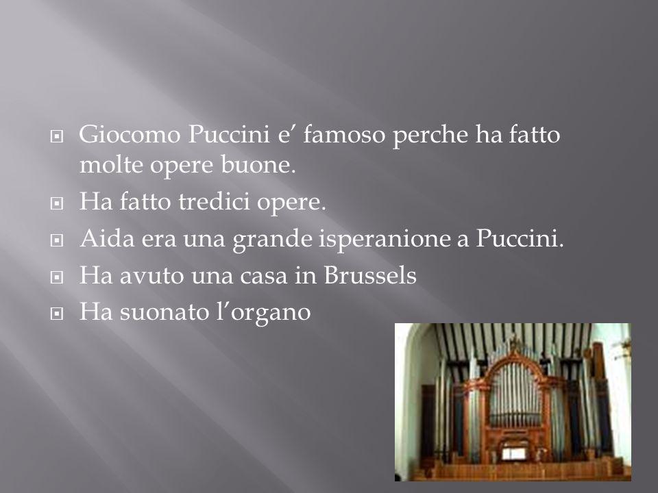Giocomo Puccini e famoso perche ha fatto molte opere buone. Ha fatto tredici opere. Aida era una grande isperanione a Puccini. Ha avuto una casa in Br