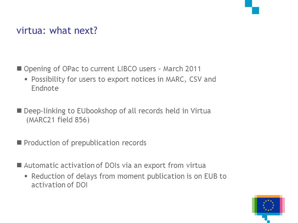 virtua: what next? Opening of OPac to current LIBCO users – March 2011 Possibility for users to export notices in MARC, CSV and Endnote Deep-linking t