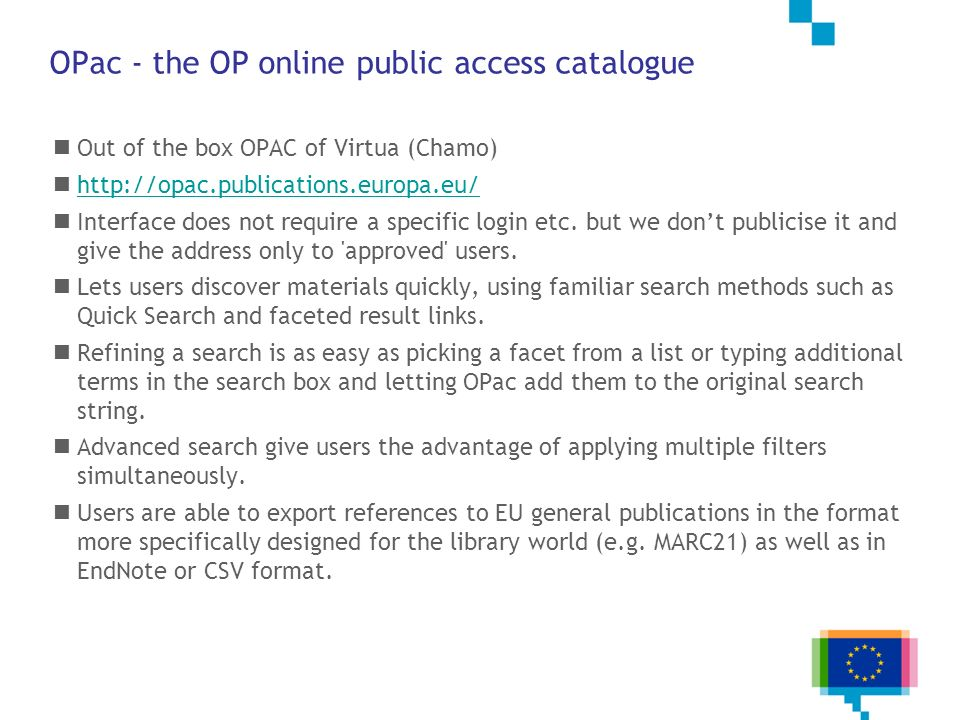 OPac - the OP online public access catalogue Out of the box OPAC of Virtua (Chamo) http://opac.publications.europa.eu/ Interface does not require a sp