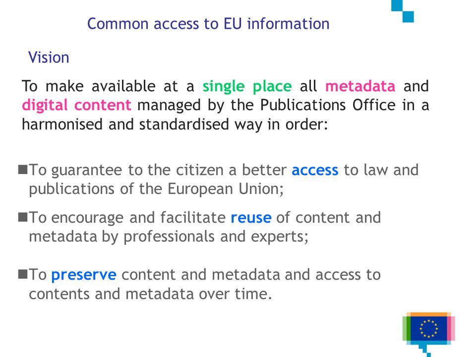 To guarantee to the citizen a better access to law and publications of the European Union; To encourage and facilitate reuse of content and metadata b