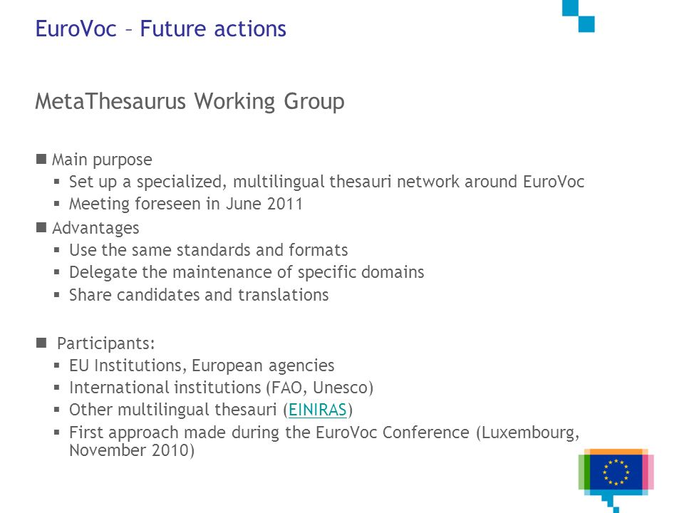 EuroVoc – Future actions MetaThesaurus Working Group Main purpose Set up a specialized, multilingual thesauri network around EuroVoc Meeting foreseen