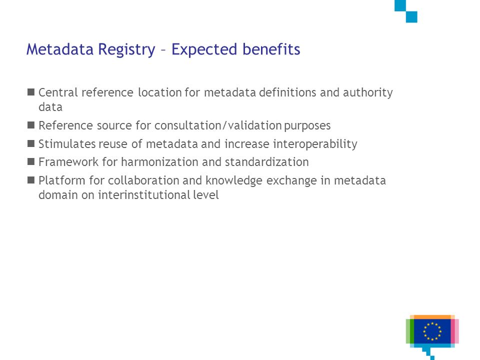 Metadata Registry – Expected benefits Central reference location for metadata definitions and authority data Reference source for consultation/validat