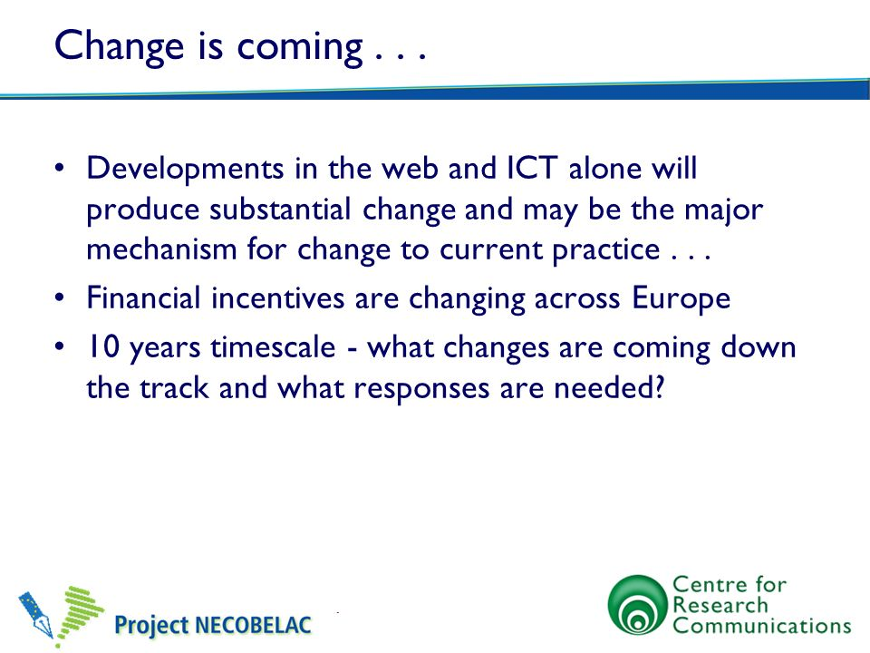 Change is coming... Developments in the web and ICT alone will produce substantial change and may be the major mechanism for change to current practic