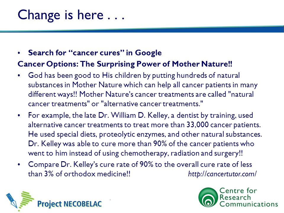 Change is here... Search for cancer cures in Google Cancer Options: The Surprising Power of Mother Nature!! God has been good to His children by putti