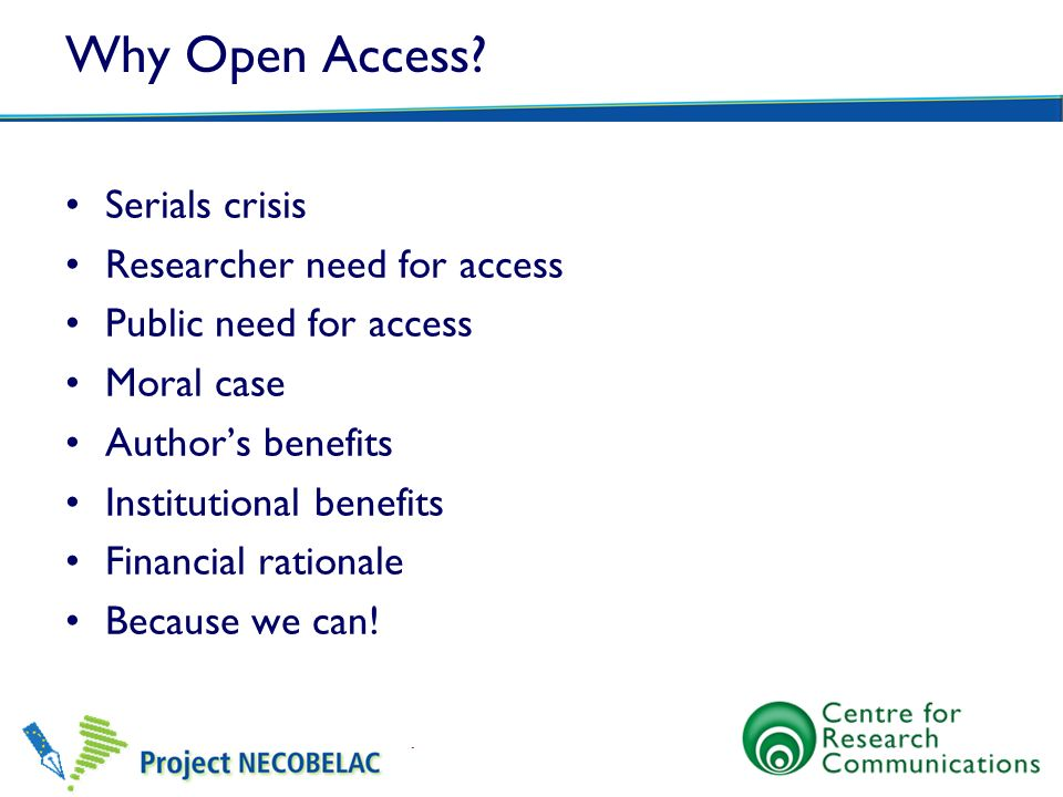 Why Open Access? Serials crisis Researcher need for access Public need for access Moral case Authors benefits Institutional benefits Financial rationa