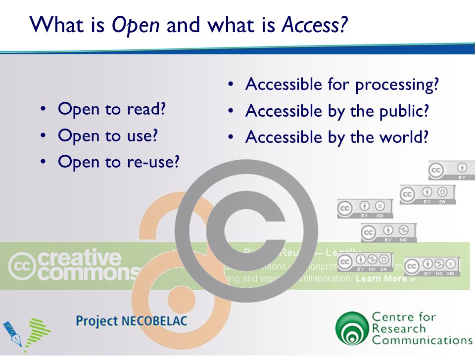 What is Open and what is Access? Open to read? Open to use? Open to re-use? Accessible for processing? Accessible by the public? Accessible by the wor