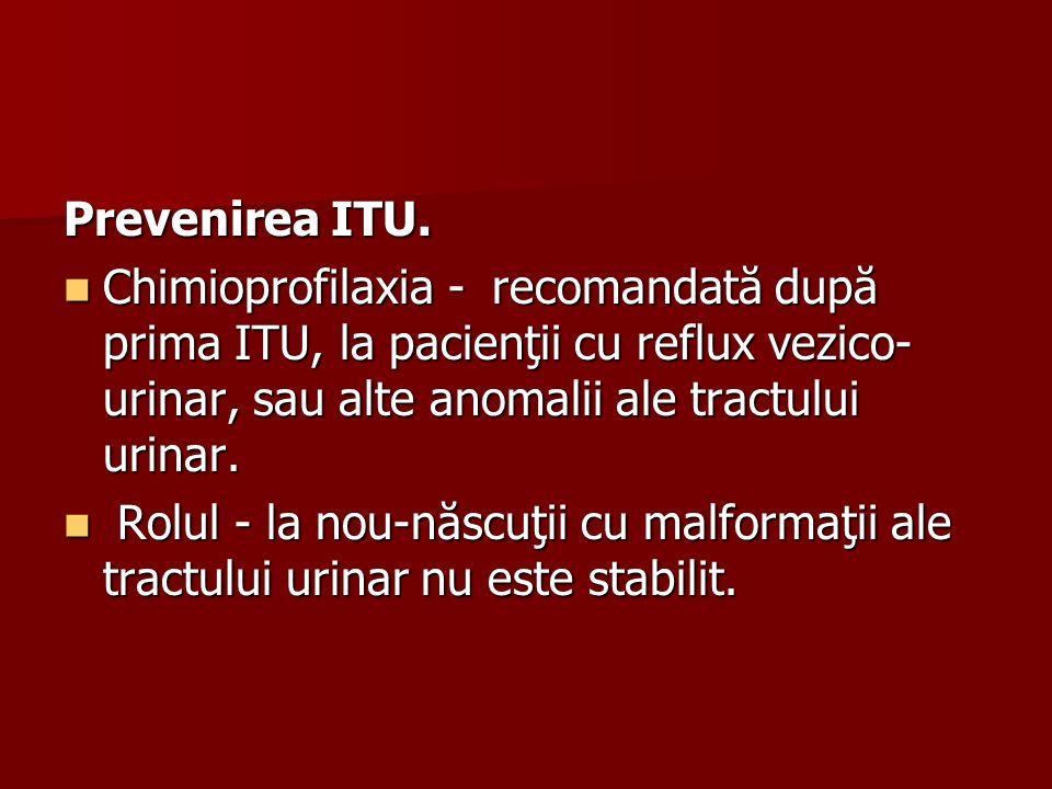 Prevenirea ITU. Chimioprofilaxia - recomandată după prima ITU, la pacienţii cu reflux vezico- urinar, sau alte anomalii ale tractului urinar. Chimiopr