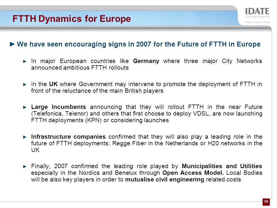 19 FTTH Dynamics for Europe We have seen encouraging signs in 2007 for the Future of FTTH in Europe In major European countries like Germany where thr