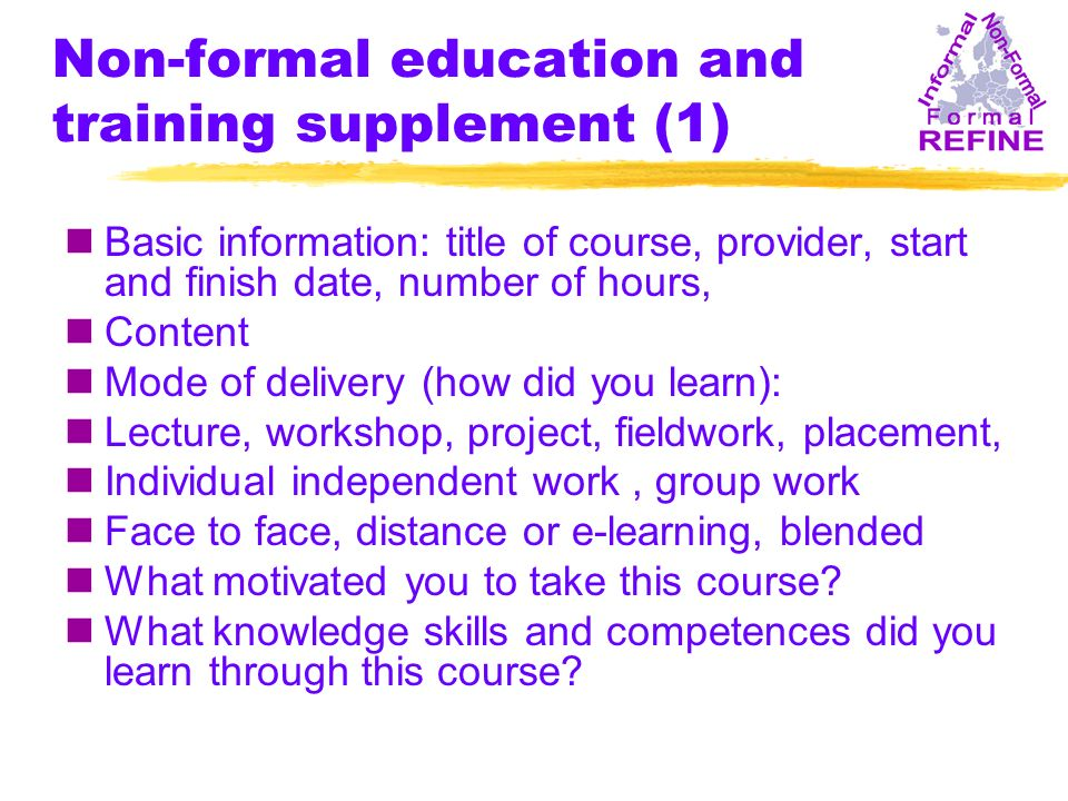 Non-formal education and training supplement (1) nBasic information: title of course, provider, start and finish date, number of hours, nContent nMode of delivery (how did you learn): nLecture, workshop, project, fieldwork, placement, nIndividual independent work, group work nFace to face, distance or e-learning, blended nWhat motivated you to take this course.
