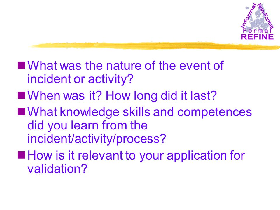 nWhat was the nature of the event of incident or activity? nWhen was it? How long did it last? nWhat knowledge skills and competences did you learn fr