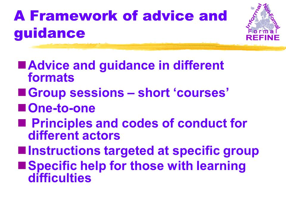 A Framework of advice and guidance nAdvice and guidance in different formats nGroup sessions – short courses nOne-to-one n Principles and codes of conduct for different actors nInstructions targeted at specific group nSpecific help for those with learning difficulties