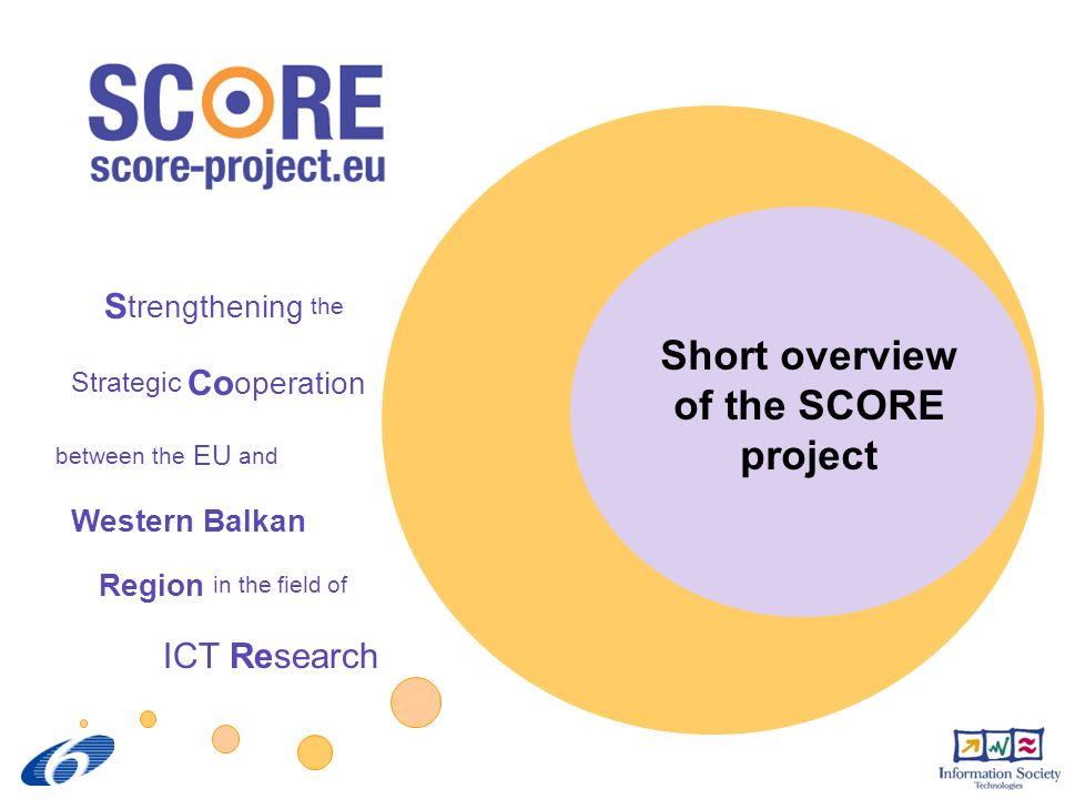 SCORE project overview 2 SCORE @ a glance Full TitleStrengthening the Strategic Co-operation between the EU and Western Balkan Region in the field of ICT Research Project Instrument Specific Support Action (SSA) Project start01 February 2007 Duration24 months (project end: 31 January 2009) FundingProject funded by the European Commission under the Information Society Technologies Thematic Priority of the 6 th Framework Programme.