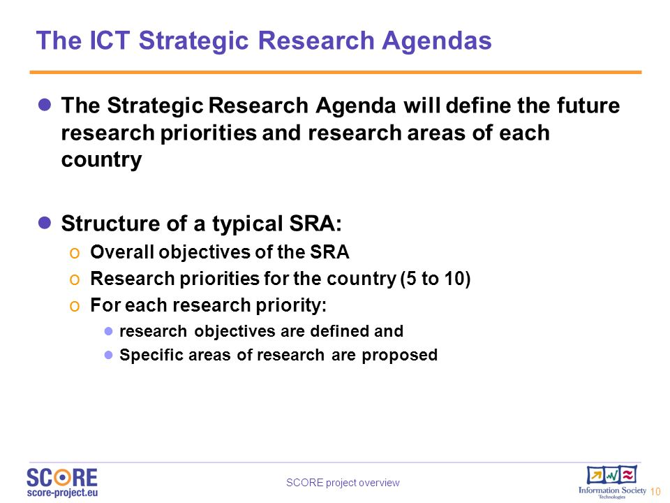 SCORE project overview 10 The ICT Strategic Research Agendas The Strategic Research Agenda will define the future research priorities and research are