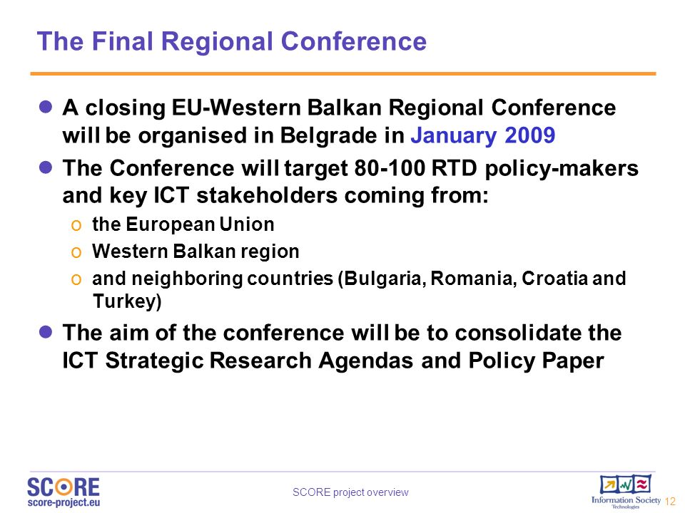 SCORE project overview 12 The Final Regional Conference A closing EU-Western Balkan Regional Conference will be organised in Belgrade in January 2009