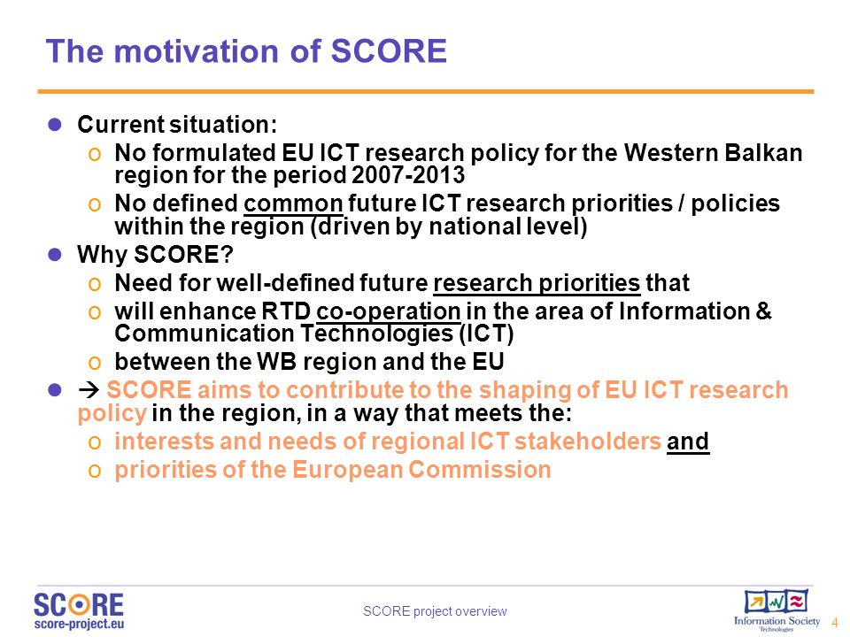 SCORE project overview 4 The motivation of SCORE Current situation: o No formulated EU ICT research policy for the Western Balkan region for the perio
