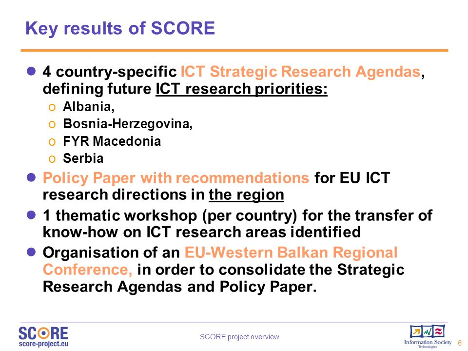 SCORE project overview 7 Objectives of the SCORE consultation To obtain feedback from ICT stakeholders in order to determine the ICT research priorities in each country for the period 2007-2013.