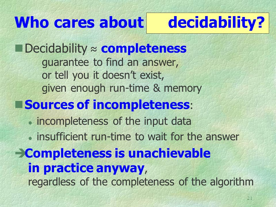 21 Who cares about decidability? Decidability completeness guarantee to find an answer, or tell you it doesnt exist, given enough run-time & memory So