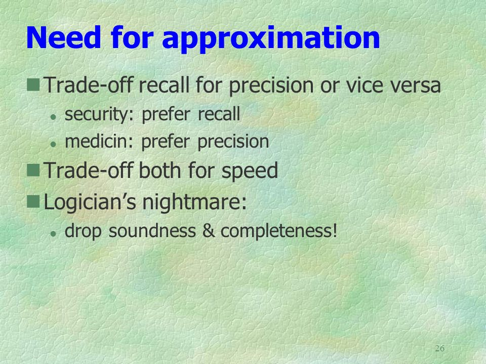 26 Need for approximation Trade-off recall for precision or vice versa l security: prefer recall l medicin: prefer precision Trade-off both for speed