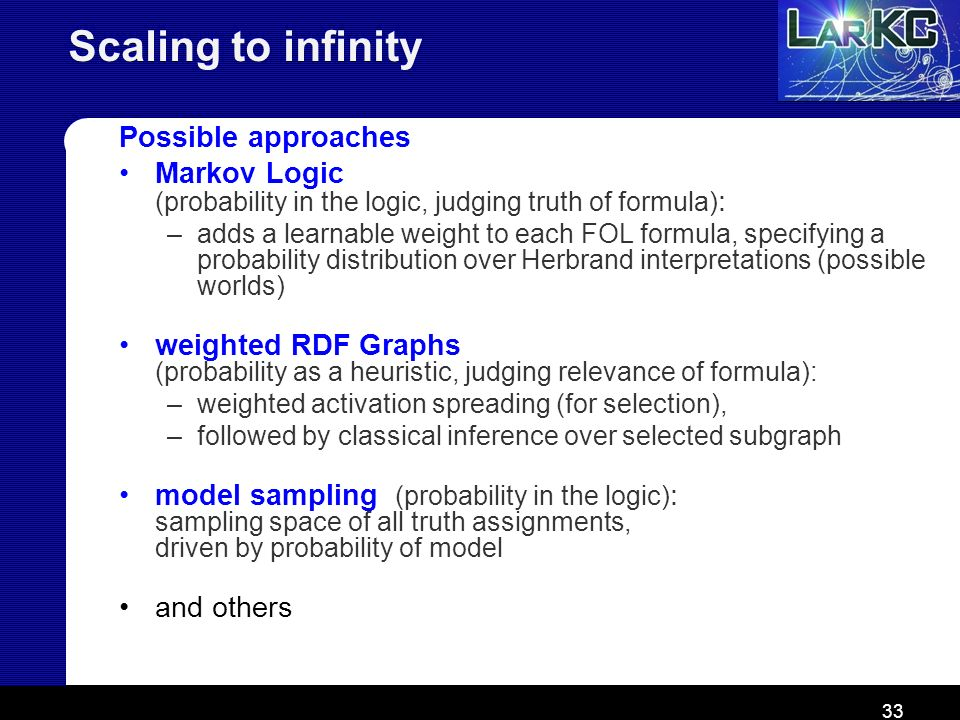 33 Scaling to infinity Possible approaches Markov Logic (probability in the logic, judging truth of formula) : –adds a learnable weight to each FOL fo
