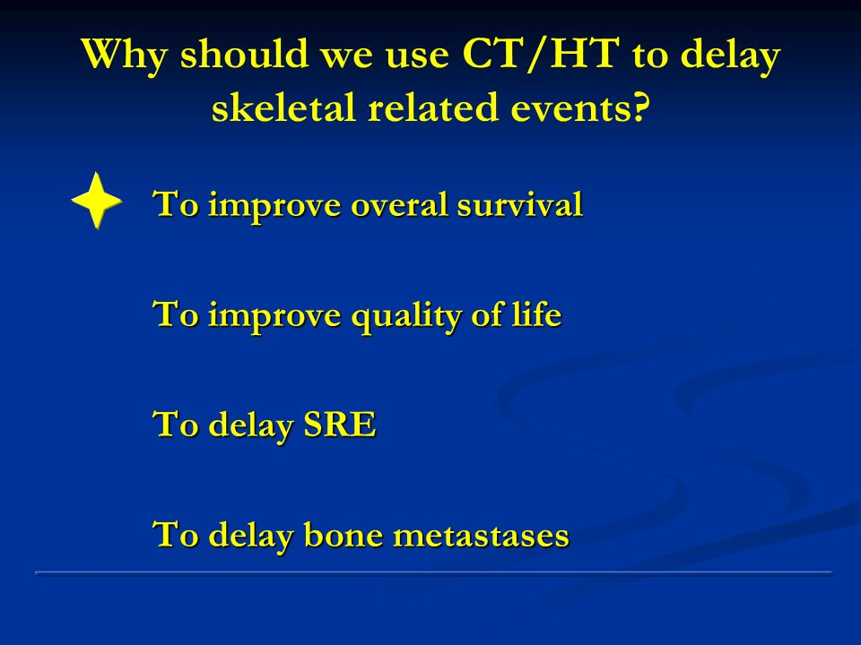 Why should we use CT/HT to delay skeletal related events? To improve overal survival To improve quality of life To delay SRE To delay bone metastases