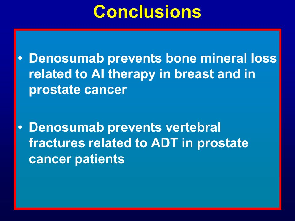 Conclusions Denosumab prevents bone mineral loss related to AI therapy in breast and in prostate cancer Denosumab prevents vertebral fractures related
