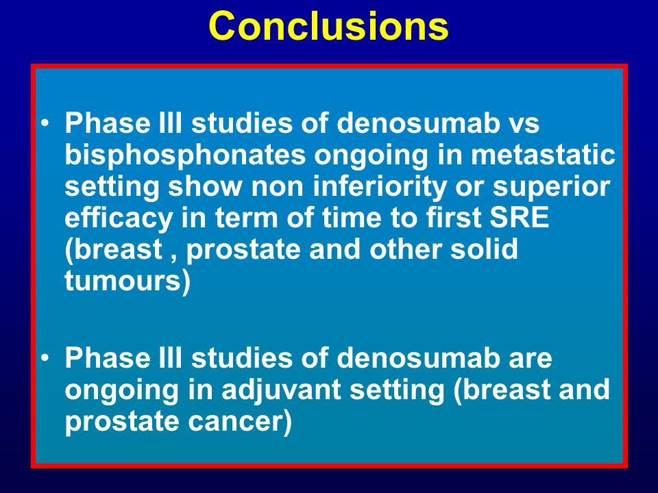 Conclusions Phase III studies of denosumab vs bisphosphonates ongoing in metastatic setting show non inferiority or superior efficacy in term of time