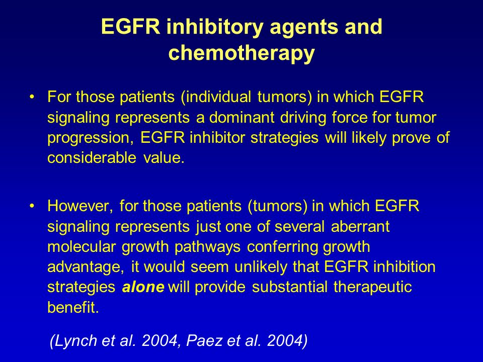EGFR inhibitory agents and chemotherapy For those patients (individual tumors) in which EGFR signaling represents a dominant driving force for tumor p