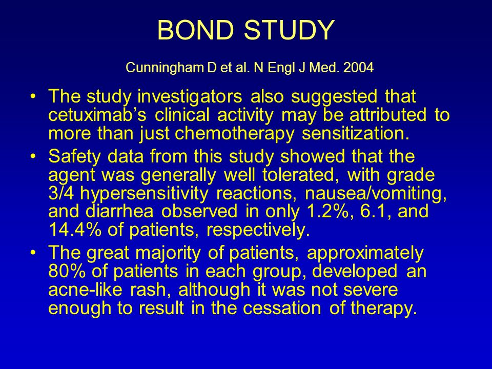 BOND STUDY Cunningham D et al. N Engl J Med. 2004 The study investigators also suggested that cetuximabs clinical activity may be attributed to more t