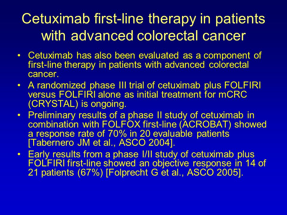 Cetuximab first-line therapy in patients with advanced colorectal cancer Cetuximab has also been evaluated as a component of first-line therapy in pat