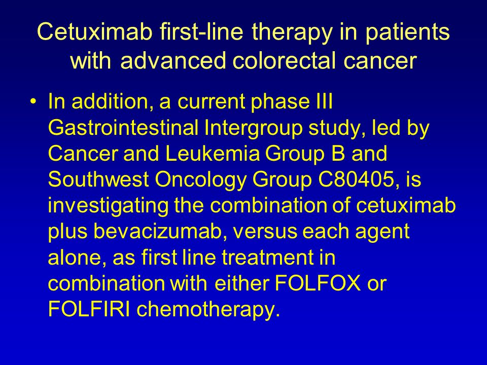 Cetuximab first-line therapy in patients with advanced colorectal cancer In addition, a current phase III Gastrointestinal Intergroup study, led by Ca
