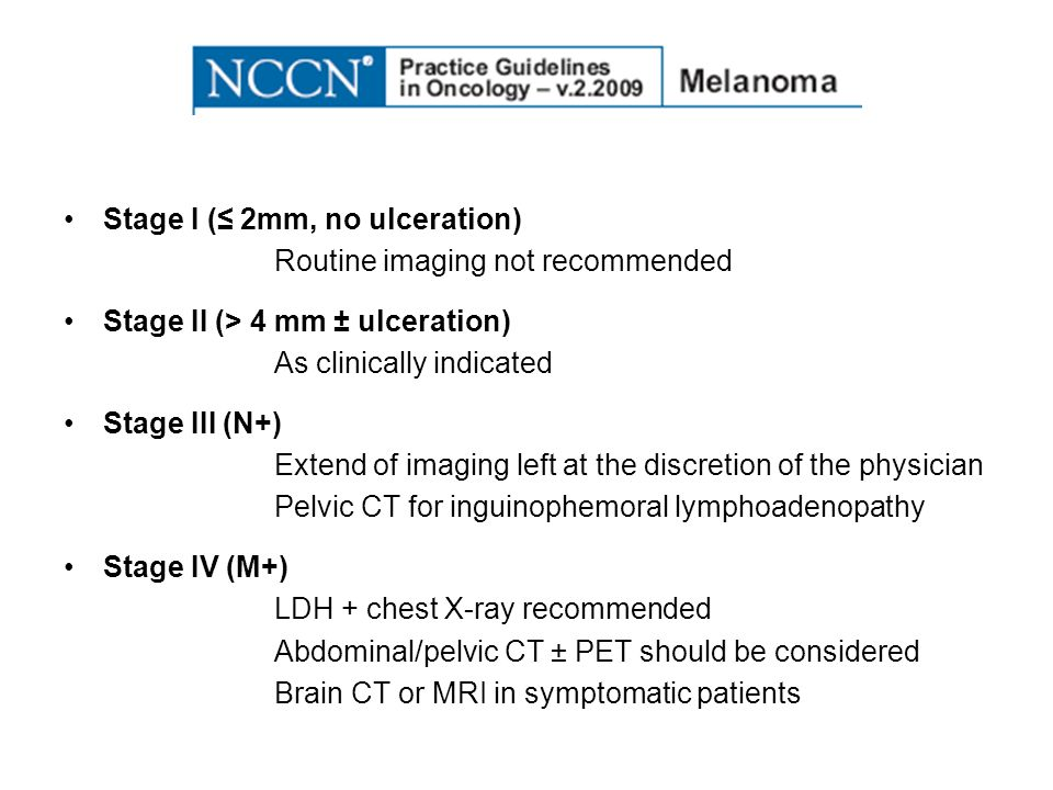 Stage I ( 2mm, no ulceration) Routine imaging not recommended Stage II (> 4 mm ± ulceration) As clinically indicated Stage III (N+) Extend of imaging