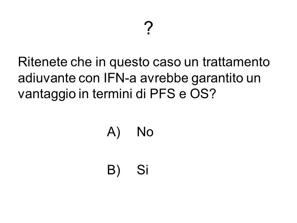 Ritenete che in questo caso un trattamento adiuvante con IFN-a avrebbe garantito un vantaggio in termini di PFS e OS.