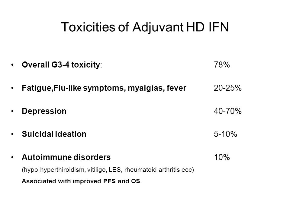 Toxicities of Adjuvant HD IFN Overall G3-4 toxicity:78% Fatigue,Flu-like symptoms, myalgias, fever20-25% Depression40-70% Suicidal ideation5-10% Autoi