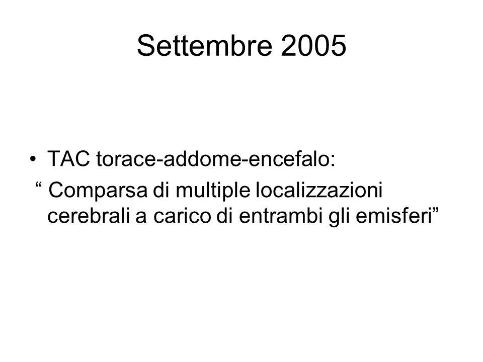 Settembre 2005 TAC torace-addome-encefalo: Comparsa di multiple localizzazioni cerebrali a carico di entrambi gli emisferi