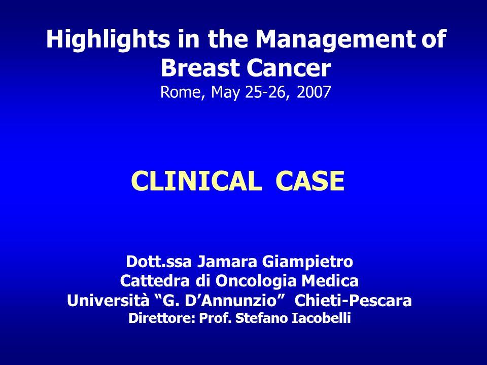 Highlights in the Management of Breast Cancer Rome, May 25-26, 2007 CLINICAL CASE Dott.ssa Jamara Giampietro Cattedra di Oncologia Medica Università G