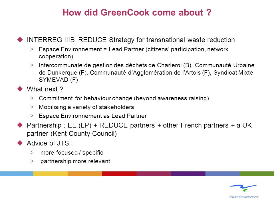 How did GreenCook come about ? INTERREG IIIB REDUCE Strategy for transnational waste reduction >Espace Environnement = Lead Partner (citizens particip